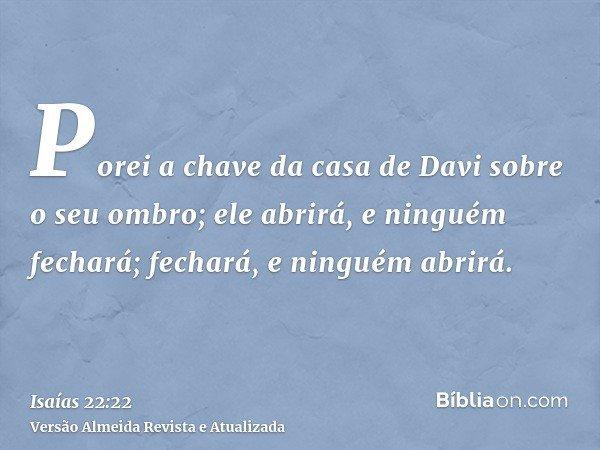 Porei a chave da casa de Davi sobre o seu ombro; ele abrirá, e ninguém fechará; fechará, e ninguém abrirá.