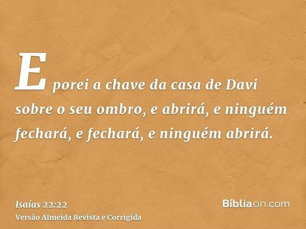 E porei a chave da casa de Davi sobre o seu ombro, e abrirá, e ninguém fechará, e fechará, e ninguém abrirá.