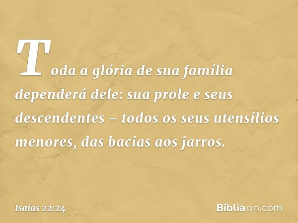 Toda a glória de sua família dependerá dele: sua prole e seus descendentes - todos os seus utensílios menores, das bacias aos jarros. -- Isaías 22:24