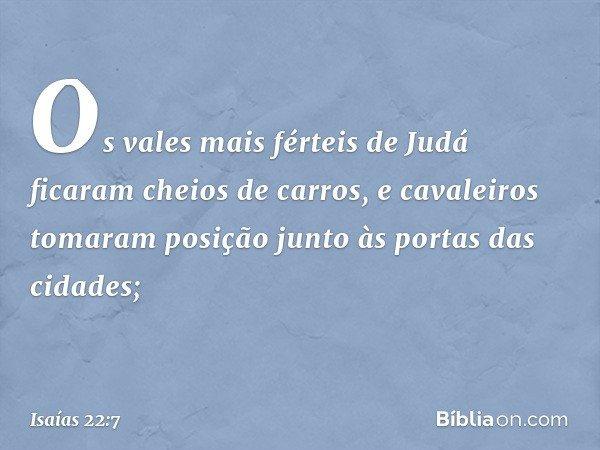 Os vales mais férteis de Judá ficaram cheios de carros, e cavaleiros tomaram posição junto às portas das cidades; -- Isaías 22:7