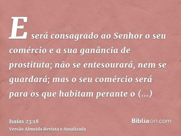 E será consagrado ao Senhor o seu comércio e a sua ganância de prostituta; não se entesourará, nem se guardará; mas o seu comércio será para os que habitam pera