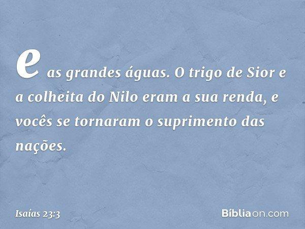 e as grandes águas. O trigo de Sior e a colheita do Nilo eram a sua renda, e vocês se tornaram o suprimento das nações. -- Isaías 23:3