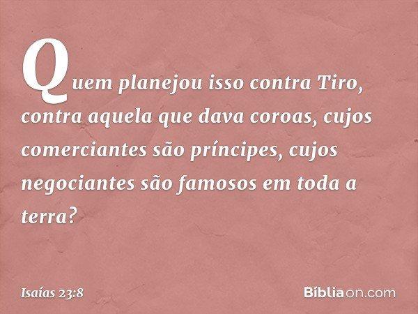 Quem planejou isso contra Tiro, contra aquela que dava coroas, cujos comerciantes são príncipes, cujos negociantes são famosos em toda a terra? -- Isaías 23:8