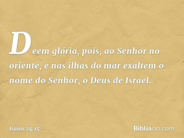 Deem glória, pois, ao Senhor no oriente, e nas ilhas do mar exaltem o nome do Senhor, o Deus de Israel. -- Isaías 24:15