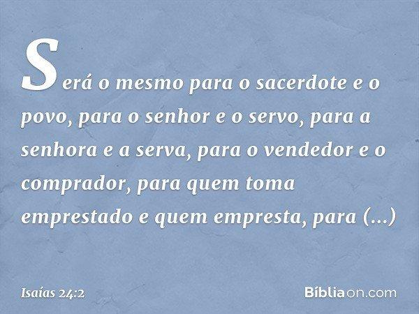Será o mesmo para o sacerdote e o povo, para o senhor e o servo, para a senhora e a serva, para o vendedor e o comprador, para quem toma emprestado e quem empre