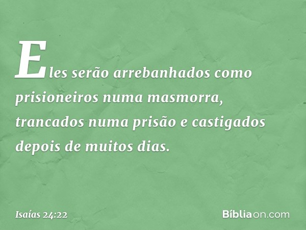 Eles serão arrebanhados como prisioneiros numa masmorra, trancados numa prisão e castigados depois de muitos dias. -- Isaías 24:22