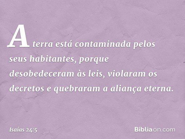 A terra está contaminada pelos seus habitantes, porque desobedeceram às leis, violaram os decretos e quebraram a aliança eterna. -- Isaías 24:5