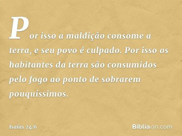 Por isso a maldição consome a terra, e seu povo é culpado. Por isso os habitantes da terra são consumidos pelo fogo ao ponto de sobrarem pouquíssimos. -- Isaías