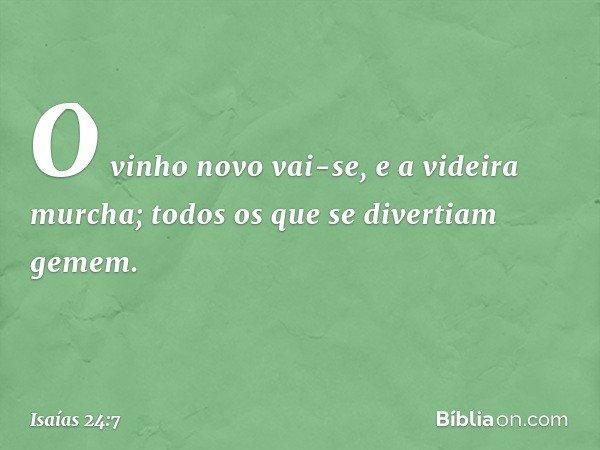 O vinho novo vai-se, e a videira murcha; todos os que se divertiam gemem. -- Isaías 24:7