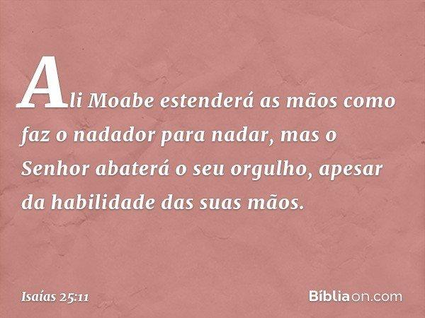 Ali Moabe estenderá as mãos como faz o nadador para nadar, mas o Senhor abaterá o seu orgulho, apesar da habilidade das suas mãos. -- Isaías 25:11
