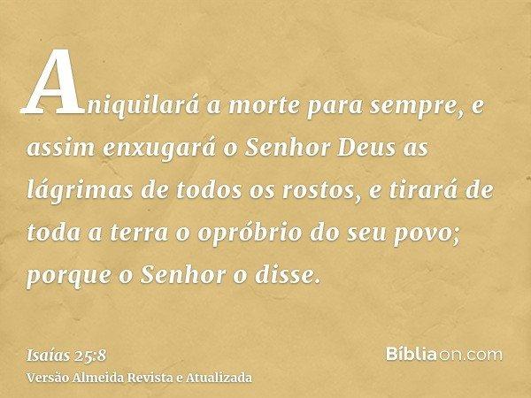 Aniquilará a morte para sempre, e assim enxugará o Senhor Deus as lágrimas de todos os rostos, e tirará de toda a terra o opróbrio do seu povo; porque o Senhor