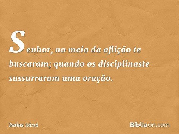 Senhor, no meio da aflição te buscaram; quando os disciplinaste sussurraram uma oração. -- Isaías 26:16