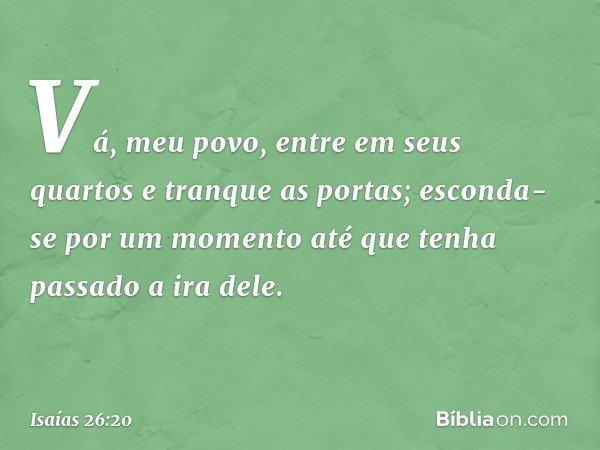 Vá, meu povo, entre em seus quartos e tranque as portas; esconda-se por um momento até que tenha passado a ira dele. -- Isaías 26:20