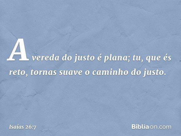 A vereda do justo é plana; tu, que és reto, tornas suave o caminho do justo. -- Isaías 26:7