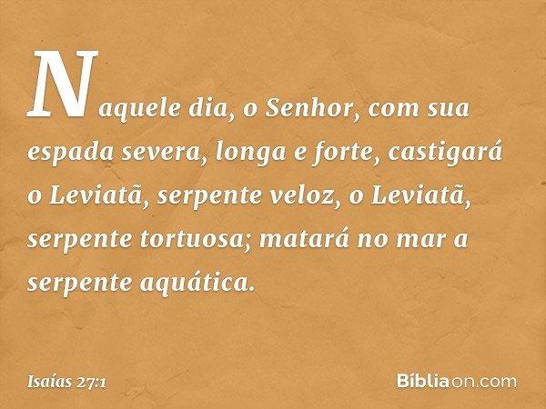 Naquele dia, o Senhor, com sua espada severa, longa e forte, castigará o Leviatã, serpente veloz, o Leviatã, serpente tortuosa; matará no mar a serpente aquátic
