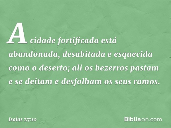A cidade fortificada está abandonada, desabitada e esquecida como o deserto; ali os bezerros pastam e se deitam e desfolham os seus ramos. -- Isaías 27:10