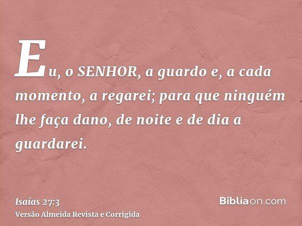 Eu, o SENHOR, a guardo e, a cada momento, a regarei; para que ninguém lhe faça dano, de noite e de dia a guardarei.