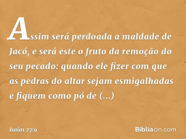 Assim será perdoada a maldade de Jacó, e será este o fruto da remoção do seu pecado: quando ele fizer com que as pedras do altar sejam esmigalhadas e fiquem com