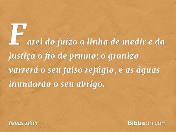 Farei do juízo a linha de medir e da justiça o fio de prumo; o granizo varrerá o seu falso refúgio, e as águas inundarão o seu abrigo. -- Isaías 28:17
