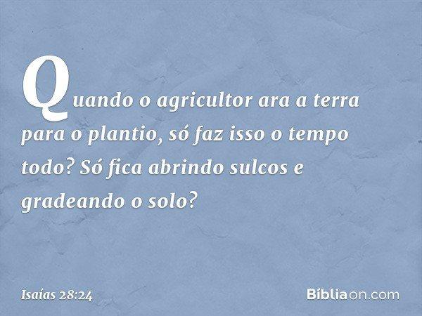 Quando o agricultor ara a terra para o plantio, só faz isso o tempo todo? Só fica abrindo sulcos e gradeando o solo? -- Isaías 28:24