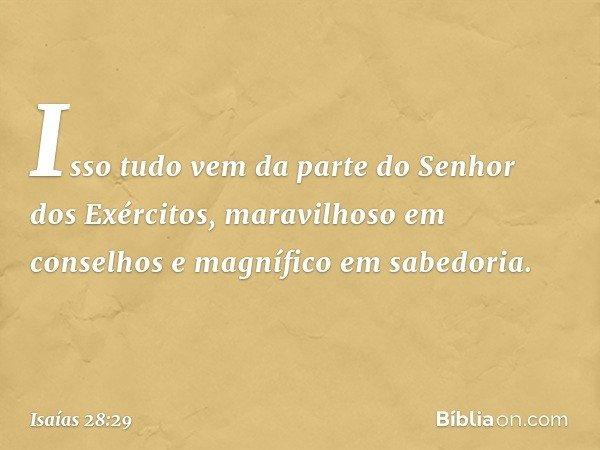 Isso tudo vem da parte do Senhor dos Exércitos, maravilhoso em conselhos e magnífico em sabedoria. -- Isaías 28:29