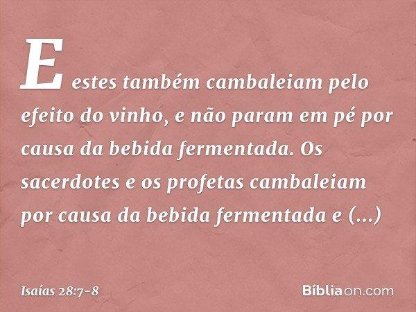 E estes também cambaleiam pelo efeito do vinho, e não param em pé por causa da bebida fermentada. Os sacerdotes e os profetas cambaleiam por causa da bebida fer