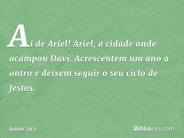 Ai de Ariel! Ariel, a cidade onde acampou Davi. Acrescentem um ano a outro e deixem seguir o seu ciclo de festas. -- Isaías 29:1