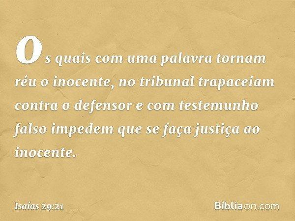 os quais com uma palavra tornam réu o inocente, no tribunal trapaceiam contra o defensor e com testemunho falso impedem que se faça justiça ao inocente. -- Isaí