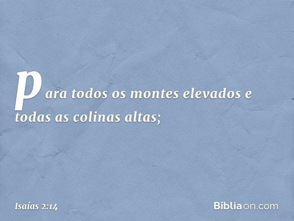 para todos os montes elevados e todas as colinas altas; -- Isaías 2:14