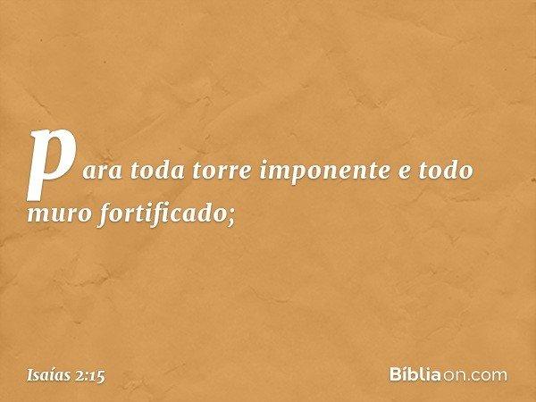 para toda torre imponente e todo muro fortificado; -- Isaías 2:15
