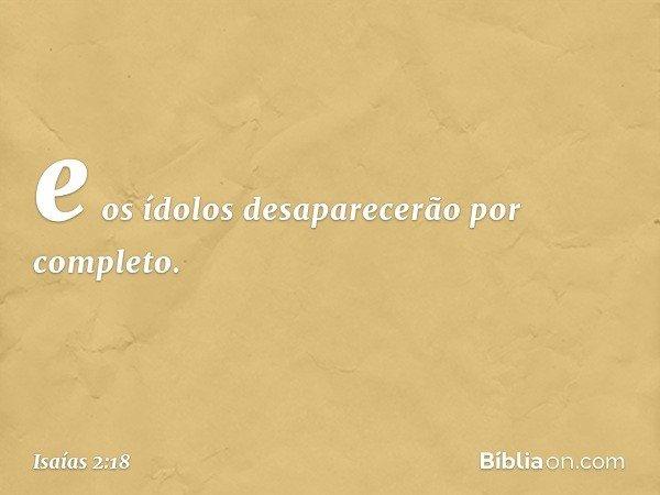 e os ídolos desaparecerão por completo. -- Isaías 2:18