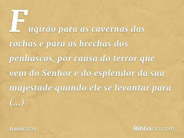 Fugirão para as cavernas das rochas e para as brechas dos penhascos, por causa do terror que vem do Senhor e do esplendor da sua majestade quando ele se levanta