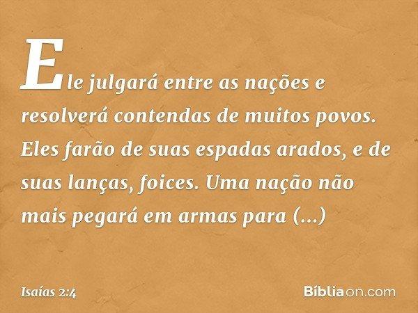 Ele julgará entre as nações e resolverá contendas de muitos povos. Eles farão de suas espadas arados, e de suas lanças, foices. Uma nação não mais pegará em arm