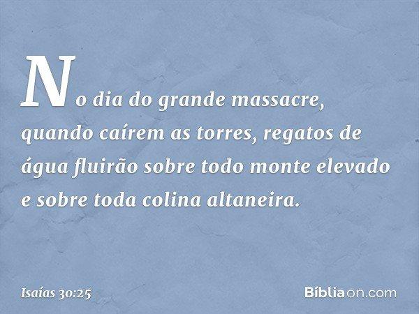 No dia do grande massacre, quando caírem as torres, regatos de água fluirão sobre todo monte elevado e sobre toda colina altaneira. -- Isaías 30:25