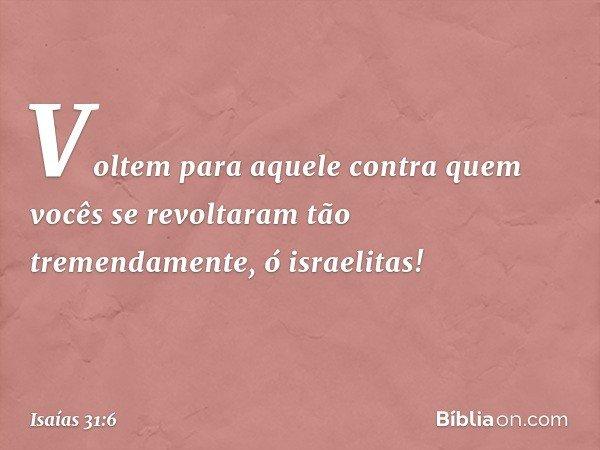 Voltem para aquele contra quem vocês se revoltaram tão tremendamente, ó israelitas! -- Isaías 31:6