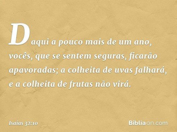 Daqui a pouco mais de um ano, vocês, que se sentem seguras, ficarão apavoradas; a colheita de uvas falhará, e a colheita de frutas não virá. -- Isaías 32:10