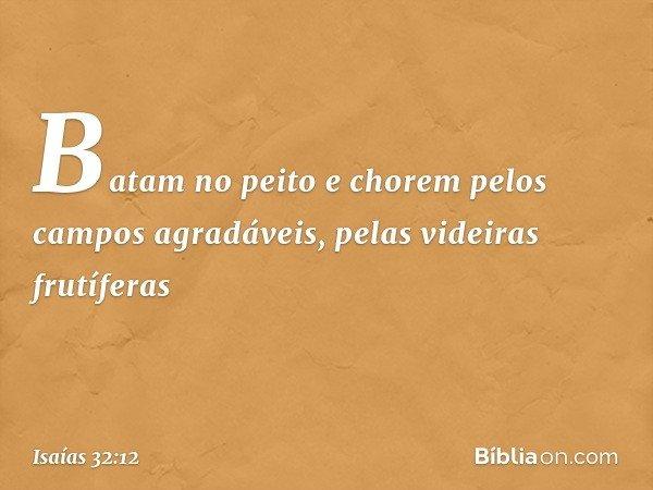 Batam no peito e chorem pelos campos agradáveis, pelas videiras frutíferas -- Isaías 32:12
