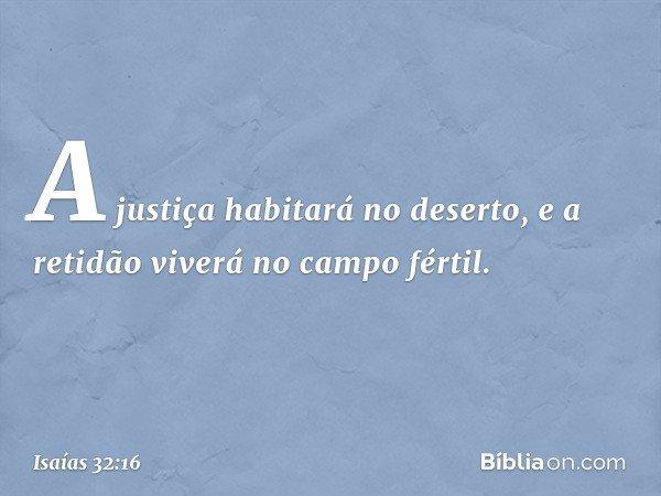 A justiça habitará no deserto, e a retidão viverá no campo fértil. -- Isaías 32:16