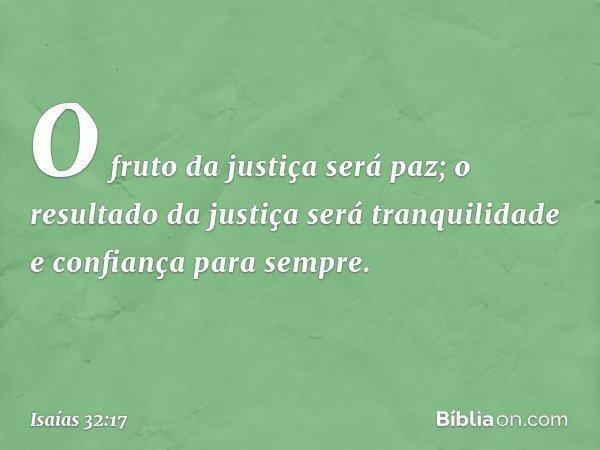 O fruto da justiça será paz; o resultado da justiça será tranquilidade e confiança para sempre. -- Isaías 32:17