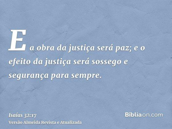 E a obra da justiça será paz; e o efeito da justiça será sossego e segurança para sempre.