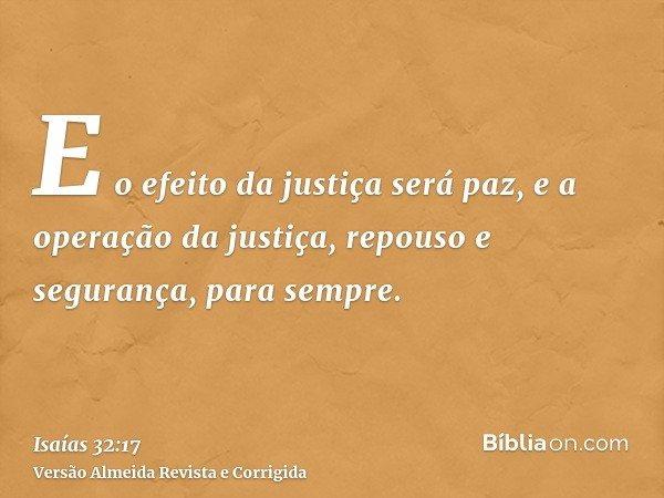 E o efeito da justiça será paz, e a operação da justiça, repouso e segurança, para sempre.