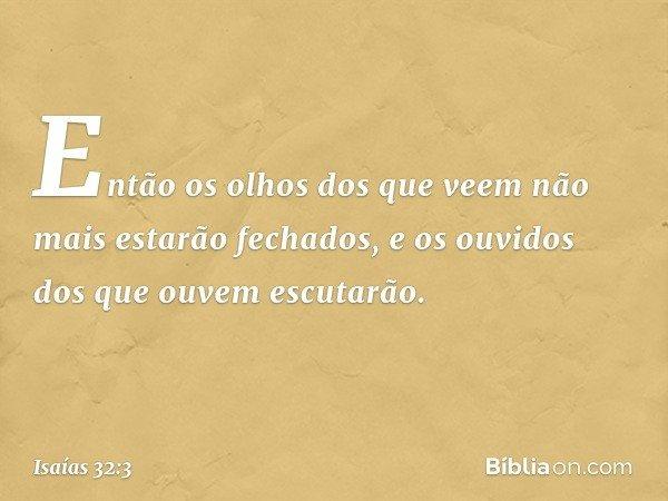 Então os olhos dos que veem não mais estarão fechados, e os ouvidos dos que ouvem escutarão. -- Isaías 32:3