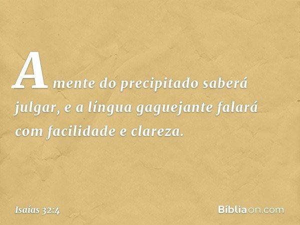 A mente do precipitado saberá julgar, e a língua gaguejante falará com facilidade e clareza. -- Isaías 32:4