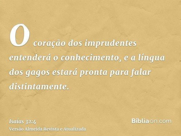O coração dos imprudentes entenderá o conhecimento, e a língua dos gagos estará pronta para falar distintamente.