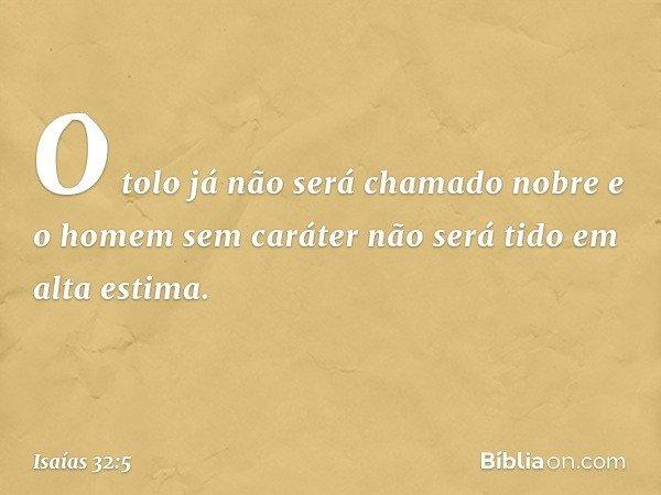 O tolo já não será chamado nobre e o homem sem caráter não será tido em alta estima. -- Isaías 32:5