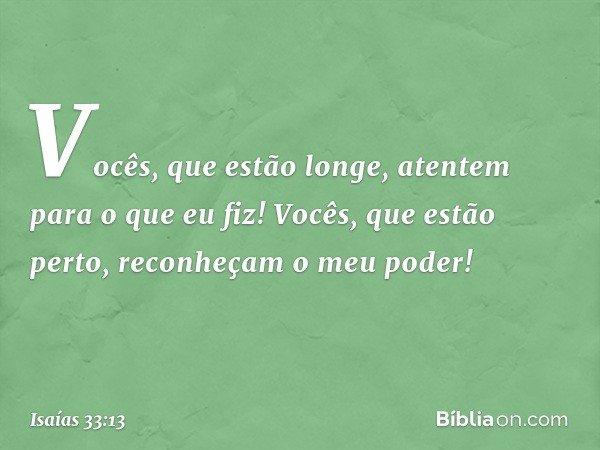 """""""Vocês, que estão longe, atentem para o que eu fiz! Vocês, que estão perto, reconheçam o meu poder!"""" -- Isaías 33:13"""