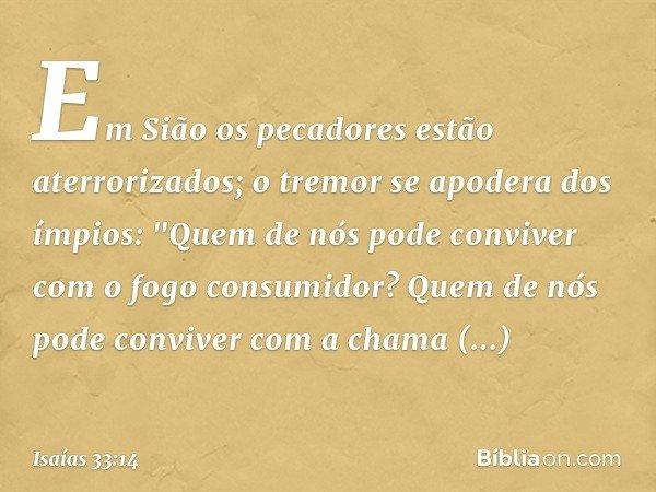 """Em Sião os pecadores estão aterrorizados; o tremor se apodera dos ímpios: """"Quem de nós pode conviver com o fogo consumidor? Quem de nós pode conviver com a cham"""