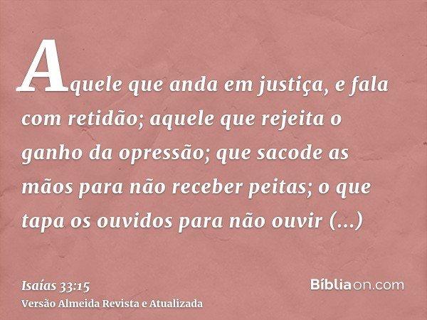 Aquele que anda em justiça, e fala com retidão; aquele que rejeita o ganho da opressão; que sacode as mãos para não receber peitas; o que tapa os ouvidos para n