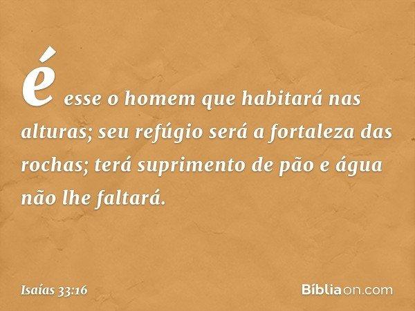 é esse o homem que habitará nas alturas; seu refúgio será a fortaleza das rochas; terá suprimento de pão e água não lhe faltará. -- Isaías 33:16
