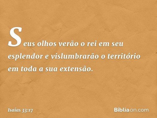 Seus olhos verão o rei em seu esplendor e vislumbrarão o território em toda a sua extensão. -- Isaías 33:17